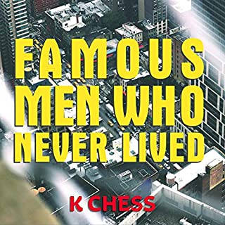 Famous Men Who Never Lived                   Written by:                                                                                                                                 K Chess                               Narrated by:                                                                                                                                 Amy Landon                      Length: 9 hrs and 14 mins     Not rated yet     Overall 0.0