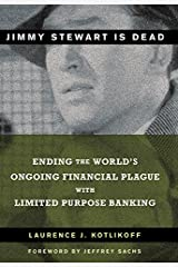 Jimmy Stewart Is Dead: Ending the World's Ongoing Financial Plague with Limited Purpose Banking Kindle Edition