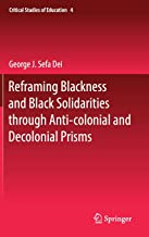 Reframing Blackness and Black Solidarities through Anti-colonial and Decolonial Prisms (Critical Studies of Education, 4)