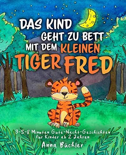 Das Kind geht zu Bett mit dem kleinen Tiger Fred: 3-5-8 Minuten Gute-Nacht-Geschichten für Kinder ab 2 Jahren (Einschlafhilfe Kinder)