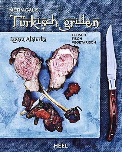 Türkisch Grillen - Izgara Alaturka: Fleisch, Fisch, Vegetarisch