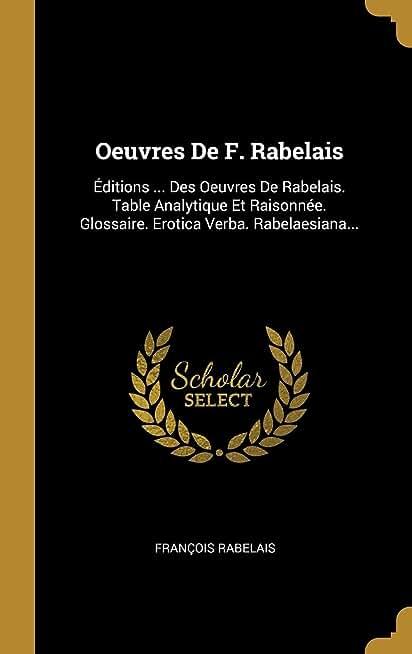 Oeuvres de F. Rabelais: Éditions ... Des Oeuvres de Rabelais. Table Analytique Et Raisonnée. Glossaire. Erotica Verba. Rabelaesiana...