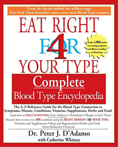 Eat Right 4 Your Type Complete Blood Type Encyclopedia: The A-Z Reference Guide for the Blood Type Connection to Symptoms, Disease, Conditions, Vitamins, Supplements, Herbs and Food