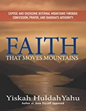Faith that Moves Mountains: Expose and Overcome Internal Mountains Through Confession, Prayer, and Yahusha's Authority