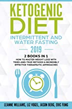 Ketogenic Diet - Intermittent and Water Fasting 2019: 2 Books In 1 - How to Master Weight Loss With Tried-And-True Methods...