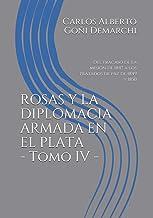 ROSAS Y LA DIPLOMACIA ARMADA EN EL PLATA - Tomo IV -: Del fracaso de la misión de 1847 a los tratados de paz de 1849 y 185...