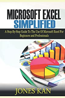 Microsoft Excel Simplified: A STEP-BY-STEP GUIDE TO THE USE OF MICROSOFT EXCEL FOR BEGINNERS AND PROFESSIONALS