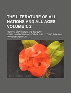 The Literature of All Nations and All Ages Volume . 2; History, Character, and Incident