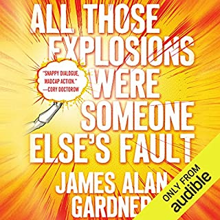 All Those Explosions Were Someone Else's Fault                   By:                                                                                                                                 James Alan Gardner                               Narrated by:                                                                                                                                 Emily Woo Zeller                      Length: 13 hrs and 55 mins     110 ratings     Overall 4.3