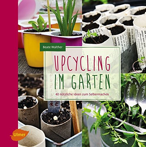 Upcycling im Garten: 40 nützliche Ideen zum Selbermachen