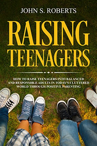 Raising Teenagers: How to Raise Teenagers into Balanced and Responsible Adults in Today's Cluttered World Through Positive Parenting (Positive Parenting Bundle Book 1)