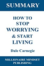 Summary: How to Stop Worrying & Start Living by Dale Carnegie Key Ideas in 1 Hour or Less