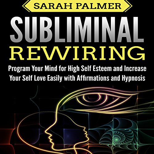 Subliminal Rewiring: Program Your Mind for High Self Esteem and Increase Your Self Love Easily with Affirmations and Hypnosis audiobook cover art