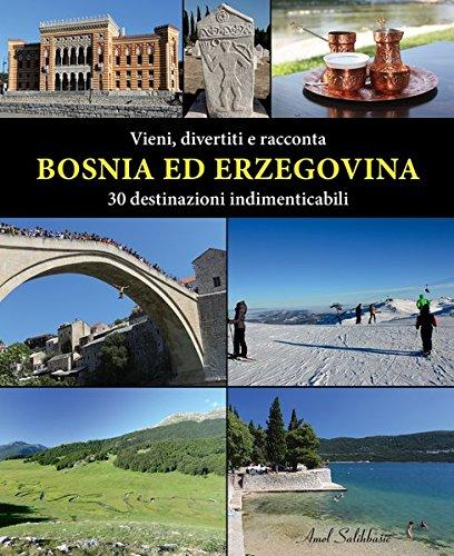 Vieni, divertiti e racconta. Bosnia ed Erzegovina. 30 destinazioni indimenticabili