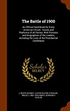 The Battle of 1900: An Official Hand-book for Every American Citizen : Issues and Platforms of all Parties, With Portraits and Biographies of the ... the Lives of the Presidential Candidates