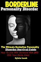 Borderline Personality Disorder: The Ultimate Borderline Personality Disorder Survival Guide How To Live With Someone With BPD With Your Sanity Intact