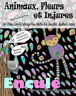 Animaux, Fleurs Et Injures Sur Un Fond Noir: Anti-Stress Livre De Coloriage Pour Adultes Avec Gros Mots, Insultes Et Jurons (French Edition)