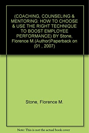 [(Coaching, Counseling & Mentoring: How to Choose & Use the Right Technique to Boost Employee Performance )] [Author: Florence M Stone] [Jan-2007]