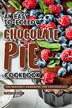 An Easy-To-Follow Chocolate Pie Cookbook: The Heavenly Handbook for Chocoholics by [Anthony Boundy]