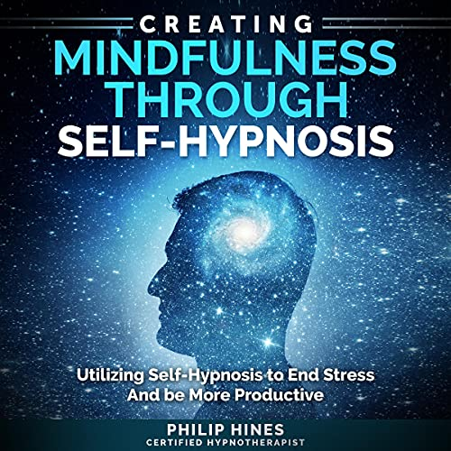 Listen Creating Mindfulness Through Self-Hypnosis: Utilize Self-Hypnosis to End Stress and Be More Producti audio book