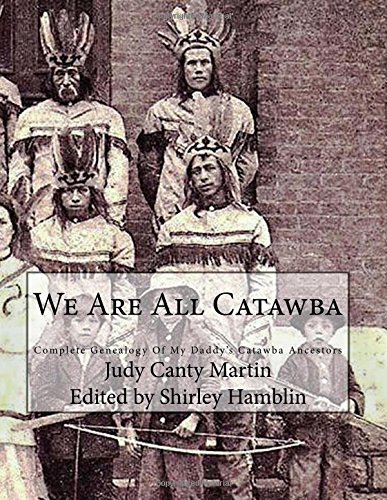 We Are All Catawba: Complete Genealogy of My Daddy's Catawba Ancestors