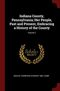 Indiana County, Pennsylvania; Her People, Past and Present, Embracing a History of the County; Volume 2