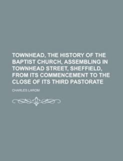 Townhead, the History of the Baptist Church, Assembling in Townhead Street, Sheffield, from Its Commencement to the Close ...