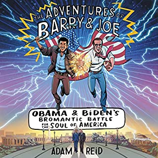 The Adventures of Barry & Joe     Obama and Biden's Bromantic Battle for the Soul of America              Written by:                                                                                                                                 Adam Reid                               Narrated by:                                                                                                                                 Adam Reid,                                                                                        Ron Butler,                                                                                        Jonathan Davis,                   and others                 Length: 4 hrs and 13 mins     Not rated yet     Overall 0.0