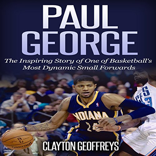 Paul George: The Inspiring Story of One of Basketball's Most Dynamic Small Forwards Audiobook By Clayton Geoffreys cover art