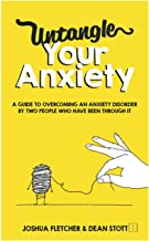 Untangle Your Anxiety: A Guide To Overcoming An Anxiety Disorder By Two People Who Have Been Through It