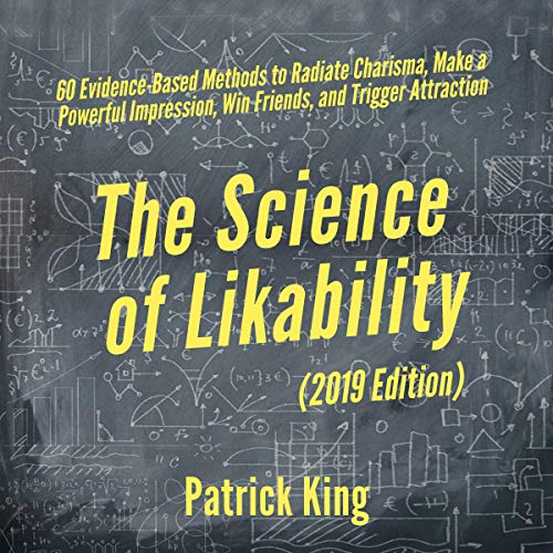 The Science of Likability: 60 Evidence-Based Methods to Radiate Charisma, Make a Powerful Impression, Win Friends, and Tr...