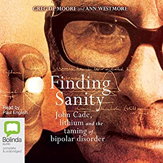 Finding Sanity     John Cade, Lithium and the Taming of Bipolar Disorder              By:                                                                                                                                 Greg de Moore,                                                                                        Ann Westmore                               Narrated by:                                                                                                                                 Paul English                      Length: 10 hrs and 54 mins     16 ratings     Overall 3.8