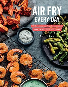 Air Fry Every Day 75 Recipes To Fry Roast And Bake Using Your