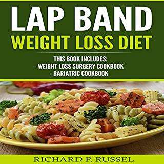 Lap Band Weight Loss Diet: Weight Loss Surgery Cookbook, Bariatric Cookbook                   By:                                                                                                                                 Richard P. Russel                               Narrated by:                                                                                                                                 Alex Lancer                      Length: 3 hrs and 11 mins     6 ratings     Overall 5.0