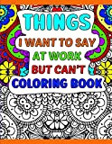 Things I Want To Say At Work But Can't Coloring Book: A Funny Adult Office Gag Gift With Humorous Work Quotes to Color. For Stress Relief and Relaxation
