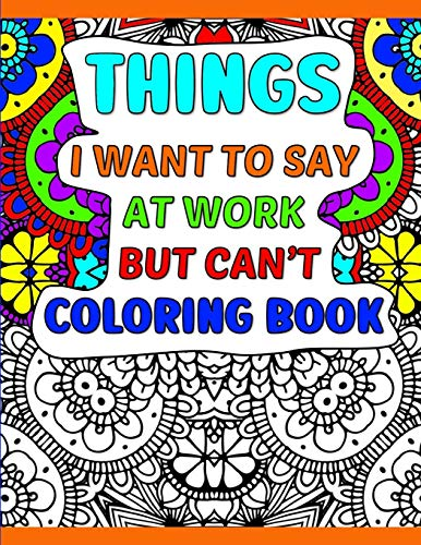 Things I Want To Say At Work But Can't Coloring Book: A Funny Adult Office Gag Gift With Humorous...