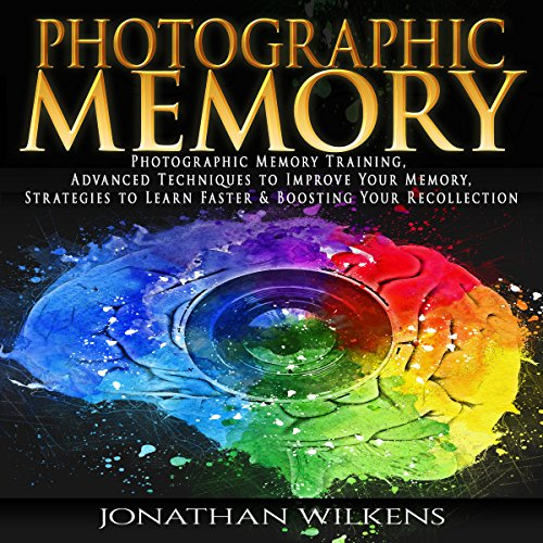 Photographic Memory Training, Advanced Techniques to Improve Your Memory & Strategies to Learn Faster audiobook cover art