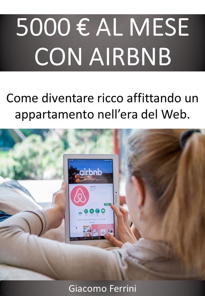5000 EURO AL MESE CON AIRBNB: Come diventare ricco affittando case nell'era del Web (Italian Edition)