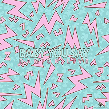 Baby You Say