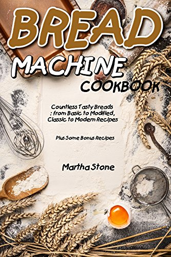 Bread Machine Cookbook: Countless Tasty Breads: from Basic to Modified, Classic to Modern Recipes - Plus Some Bonus Recipes