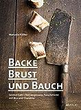 Backe, Brust und Bauch: Second Cuts – fast vergessene Fleischstücke mit Biss und Charakter. Das etwas andere Kochbuch über Fleisch