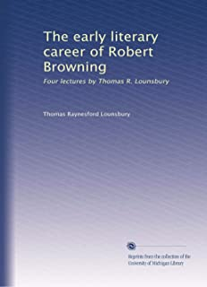 The early literary career of Robert Browning: Four lectures by Thomas R. Lounsbury