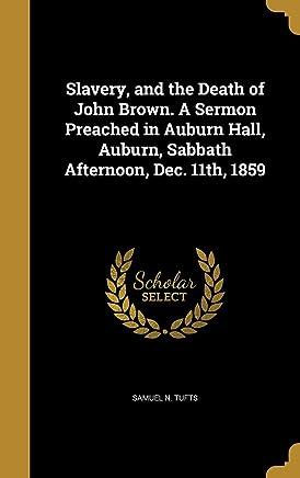 Slavery, and the Death of John Brown. a Sermon Preached in Auburn Hall, Auburn, Sabbath Afternoon, Dec. 11th, 1859