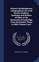 Alumni Cantabrigienses; A Biographical List of All Known Students, Graduates and Holders of Office at the University of Cambridge, from the Earliest Times to 1900; Volume 3, PT.1