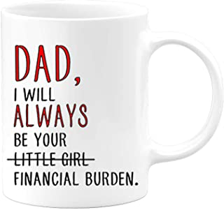 Fathers Day Gifts From Daughter | 11 ounce Coffee Mug For Dads | I Will Always Be Your Financial Burden Little Girl | Funny Father's Dad Birthday Hilarious Present Travel Tumbler Cup For Men