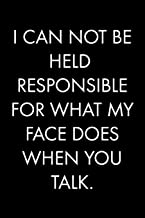 I CAN NOT BE HELD RESPONSIBLE FOR WHAT MY FACE DOES WHEN YOU TALK: Blank Lined Journal Notebook, 120 Pages, 6 x 9 inches (Funny & Sarcastic Collection)