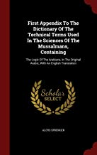 First Appendix to the Dictionary of the Technical Terms Used in the Sciences of the Mussalmans, Containing: The Logic of the Arabians, in the Original Arabic, with an English Translation