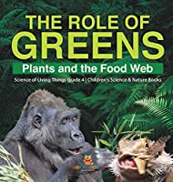 The Role of Greens: Plants and the Food Web Science of Living Things Grade 4 Children's Science & Nature Books