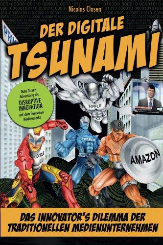 Der digitale Tsunami: Das Innovators Dilemma der traditionellen Medienunternehmen oder wie Google, Amazon, Apple & Co. den Medienmarkt auf den Kopf stellen