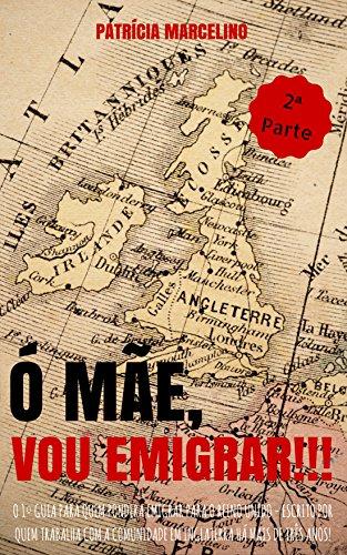 Ó MÃE, VOU EMIGRAR!!!: O 1º Guia para quem pondera emigrar para o Reino Unido - Escrito por quem trabalha com a Comunidade em Inglaterra há mais de três ... PARA O REINO UNIDO) (Portuguese Edition)